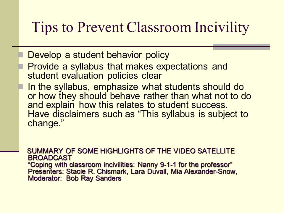 Tips to Prevent Classroom Incivility Develop a student behavior policy Provide a syllabus that makes expectations and student evaluation policies clear In the syllabus, emphasize what students should do or how they should behave rather than what not to do and explain how this relates to student success.
