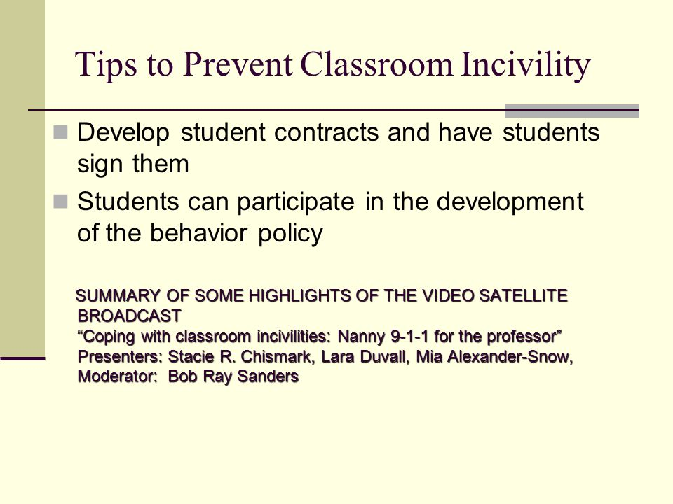 Tips to Prevent Classroom Incivility Develop student contracts and have students sign them Students can participate in the development of the behavior policy SUMMARY OF SOME HIGHLIGHTS OF THE VIDEO SATELLITE BROADCAST Coping with classroom incivilities: Nanny 9-1-1 for the professor Presenters: Stacie R.