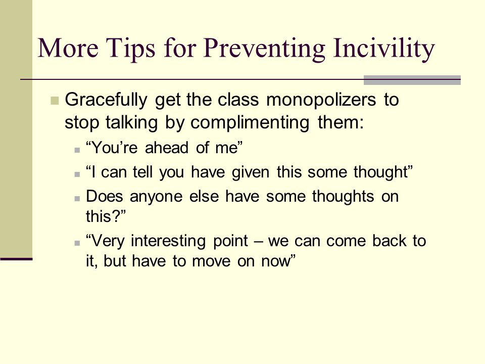 More Tips for Preventing Incivility Gracefully get the class monopolizers to stop talking by complimenting them: You're ahead of me I can tell you have given this some thought Does anyone else have some thoughts on this Very interesting point – we can come back to it, but have to move on now