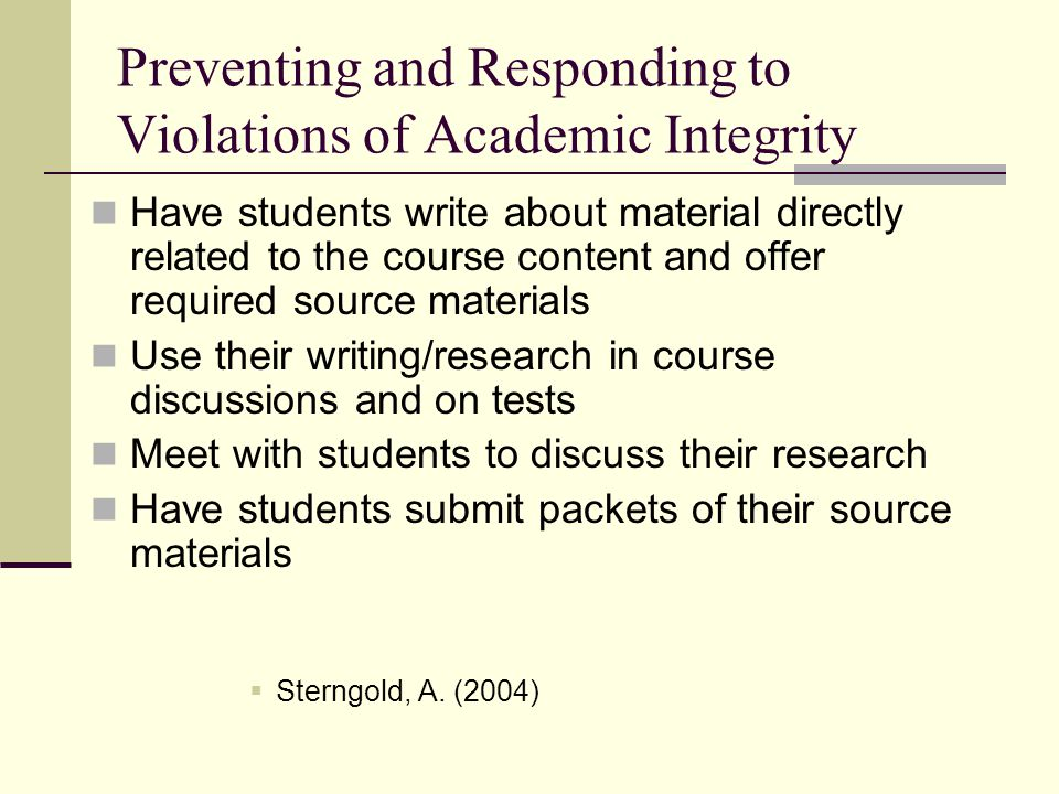 Preventing and Responding to Violations of Academic Integrity Have students write about material directly related to the course content and offer required source materials Use their writing/research in course discussions and on tests Meet with students to discuss their research Have students submit packets of their source materials  Sterngold, A.