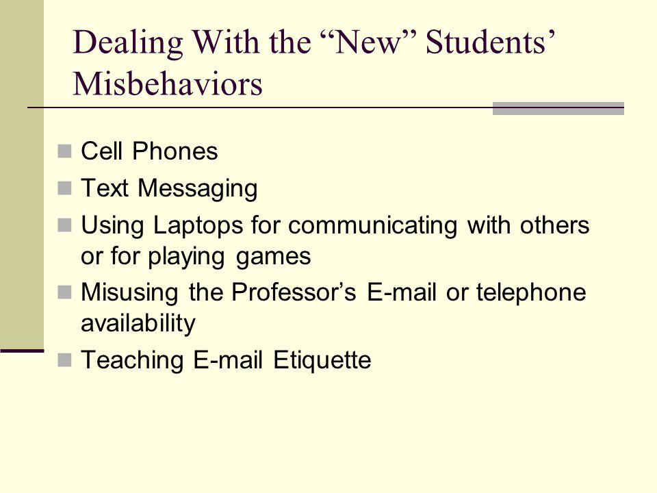 Dealing With the New Students' Misbehaviors Cell Phones Text Messaging Using Laptops for communicating with others or for playing games Misusing the Professor's E-mail or telephone availability Teaching E-mail Etiquette
