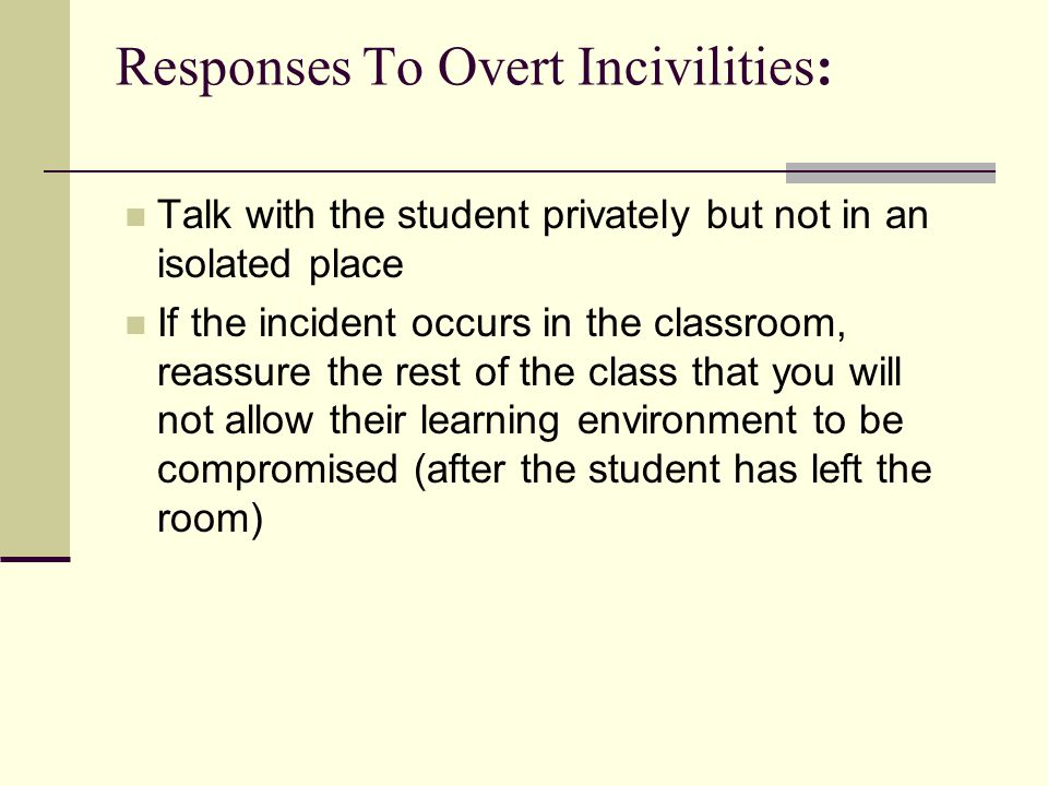Responses To Overt Incivilities: Talk with the student privately but not in an isolated place If the incident occurs in the classroom, reassure the rest of the class that you will not allow their learning environment to be compromised (after the student has left the room)