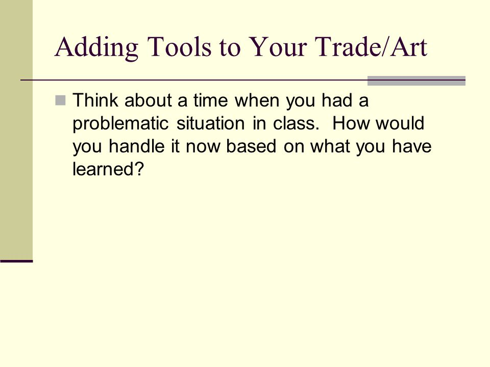 Adding Tools to Your Trade/Art Think about a time when you had a problematic situation in class.