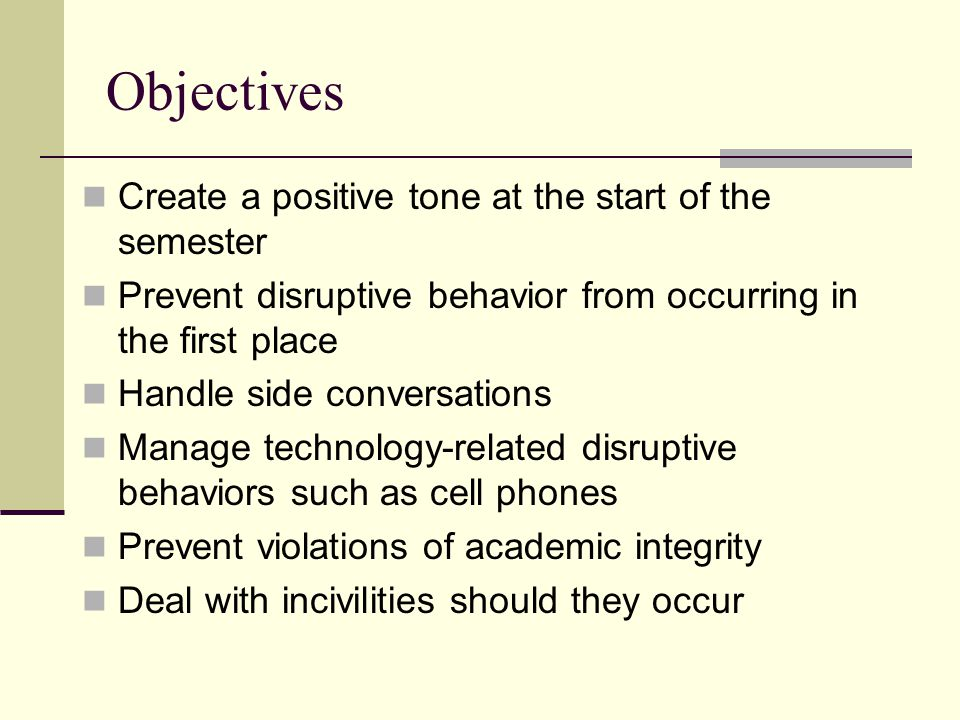 Objectives Create a positive tone at the start of the semester Prevent disruptive behavior from occurring in the first place Handle side conversations Manage technology-related disruptive behaviors such as cell phones Prevent violations of academic integrity Deal with incivilities should they occur