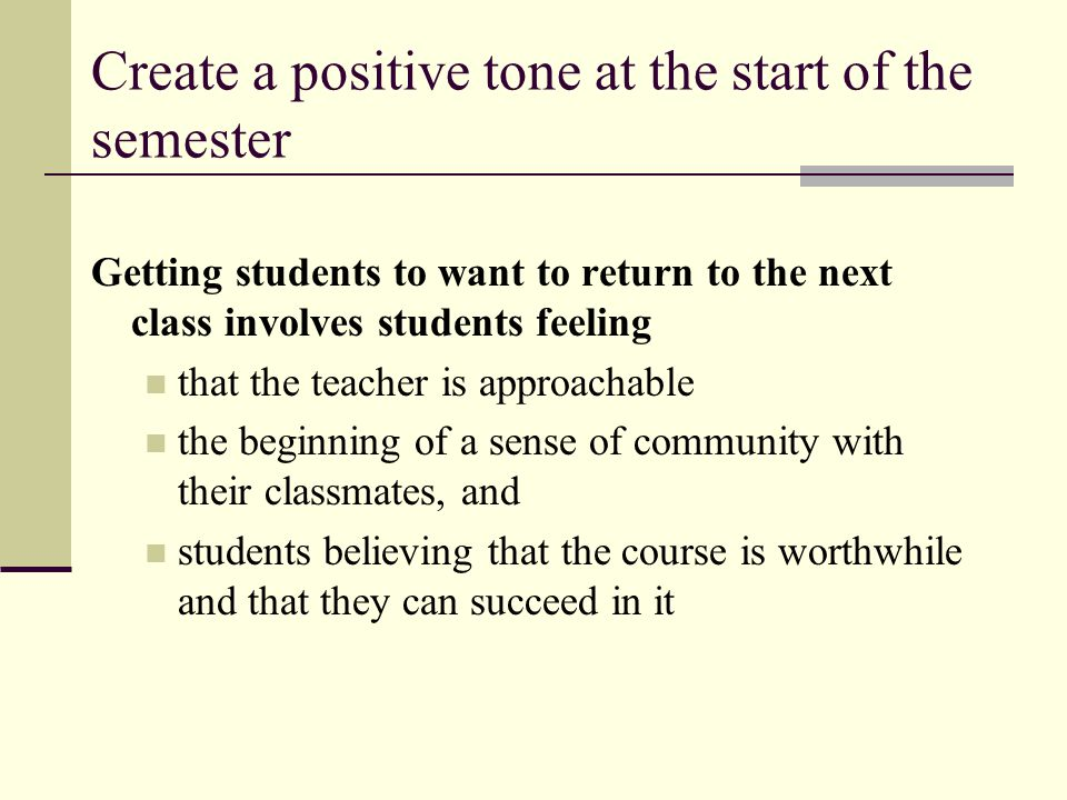 Create a positive tone at the start of the semester Getting students to want to return to the next class involves students feeling that the teacher is approachable the beginning of a sense of community with their classmates, and students believing that the course is worthwhile and that they can succeed in it