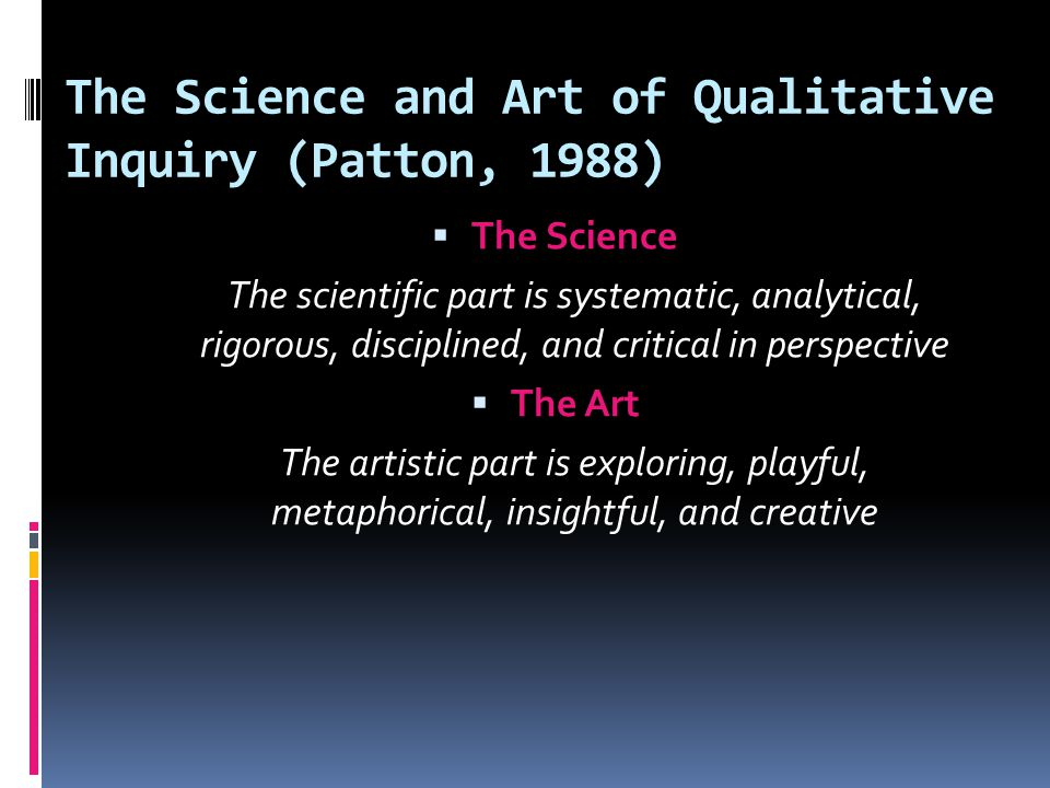 The Science and Art of Qualitative Inquiry (Patton, 1988)  The Science The scientific part is systematic, analytical, rigorous, disciplined, and critical in perspective  The Art The artistic part is exploring, playful, metaphorical, insightful, and creative