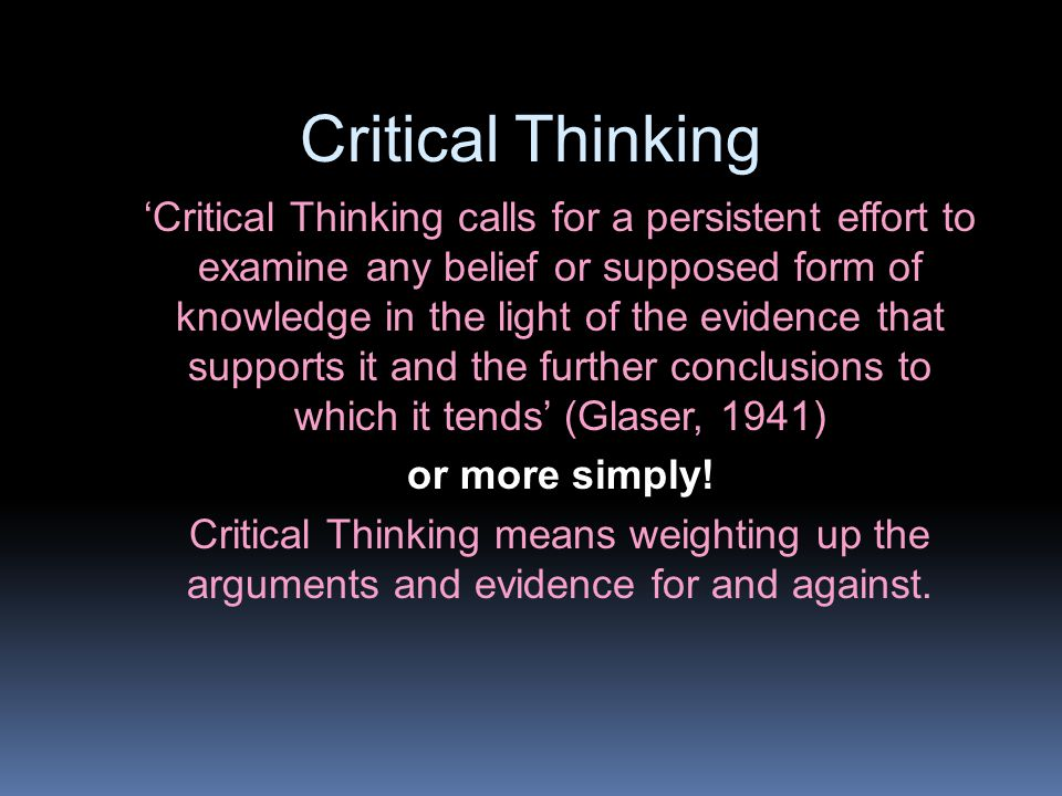 Critical Thinking 'Critical Thinking calls for a persistent effort to examine any belief or supposed form of knowledge in the light of the evidence that supports it and the further conclusions to which it tends' (Glaser, 1941) or more simply.