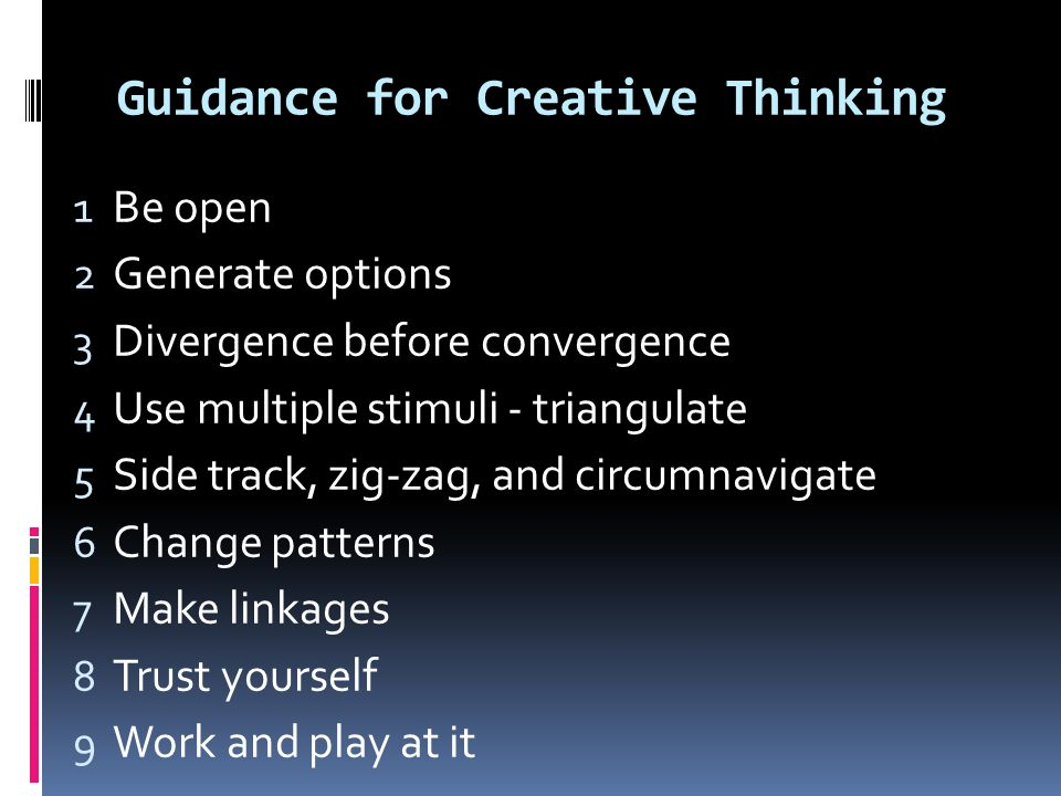 Guidance for Creative Thinking 1 Be open 2 Generate options 3 Divergence before convergence 4 Use multiple stimuli - triangulate 5 Side track, zig-zag, and circumnavigate 6 Change patterns 7 Make linkages 8 Trust yourself 9 Work and play at it