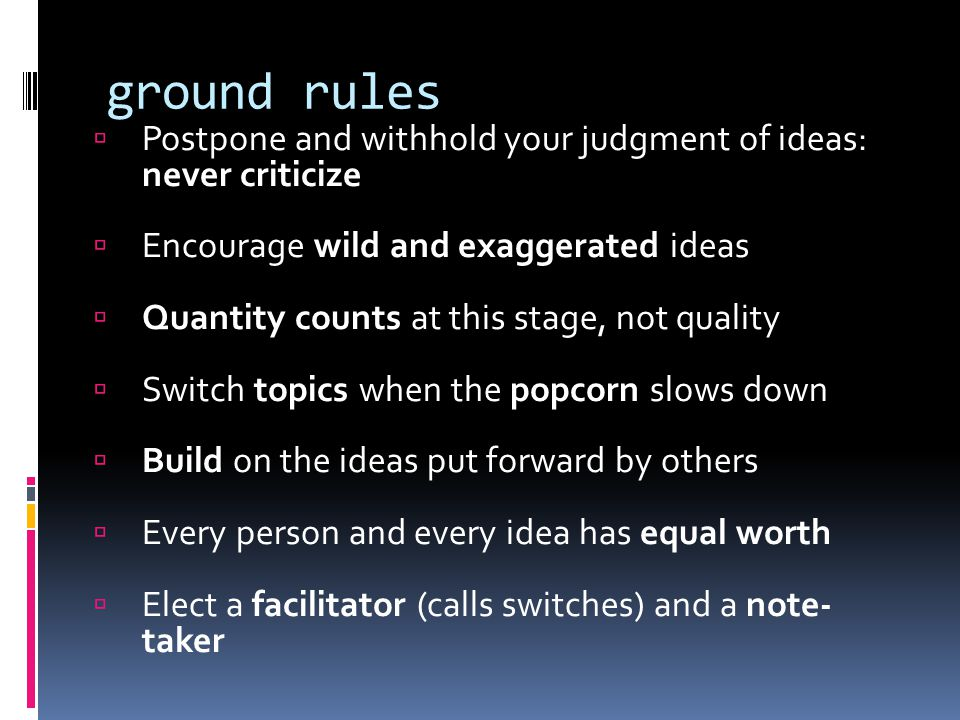 ground rules  Postpone and withhold your judgment of ideas: never criticize  Encourage wild and exaggerated ideas  Quantity counts at this stage, not quality  Switch topics when the popcorn slows down  Build on the ideas put forward by others  Every person and every idea has equal worth  Elect a facilitator (calls switches) and a note- taker