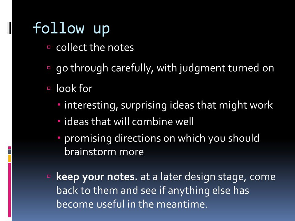 follow up  collect the notes  go through carefully, with judgment turned on  look for  interesting, surprising ideas that might work  ideas that will combine well  promising directions on which you should brainstorm more  keep your notes.