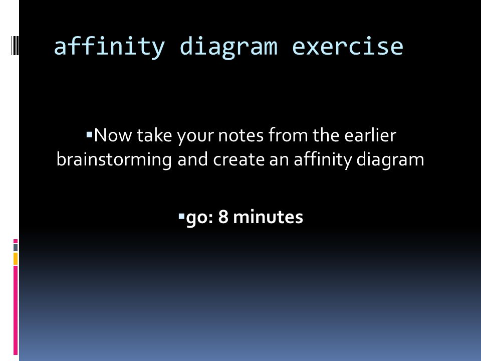 affinity diagram exercise  Now take your notes from the earlier brainstorming and create an affinity diagram  go: 8 minutes