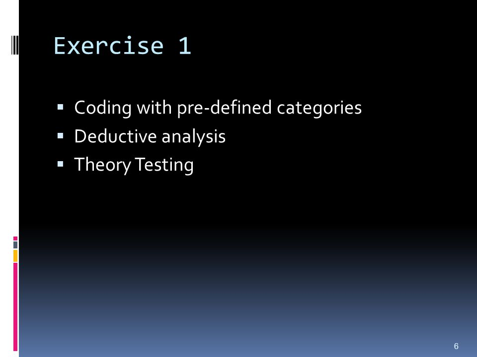 Exercise 1  Coding with pre-defined categories  Deductive analysis  Theory Testing 6