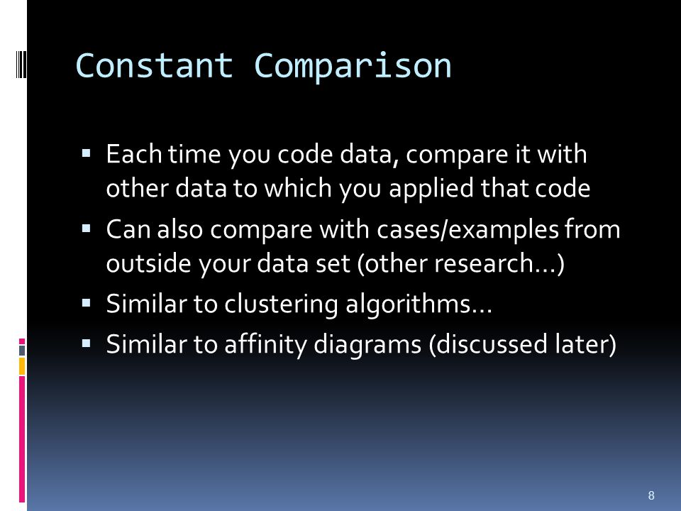 Constant Comparison  Each time you code data, compare it with other data to which you applied that code  Can also compare with cases/examples from outside your data set (other research…)  Similar to clustering algorithms…  Similar to affinity diagrams (discussed later) 8