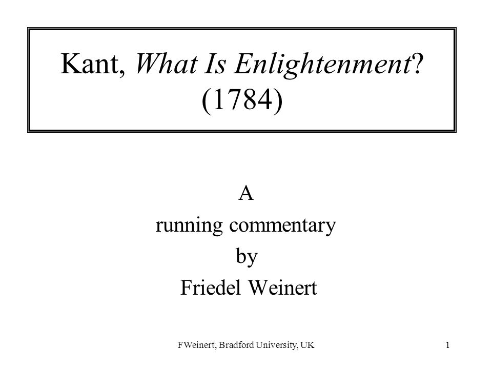 FWeinert, Bradford University, UK1 Kant, What Is Enlightenment? (1784) A running commentary by Friedel Weinert