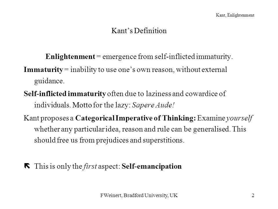 FWeinert, Bradford University, UK2 Kant, Enlightenment Kant's Definition Enlightenment = emergence from self-inflicted immaturity. Immaturity = inabil