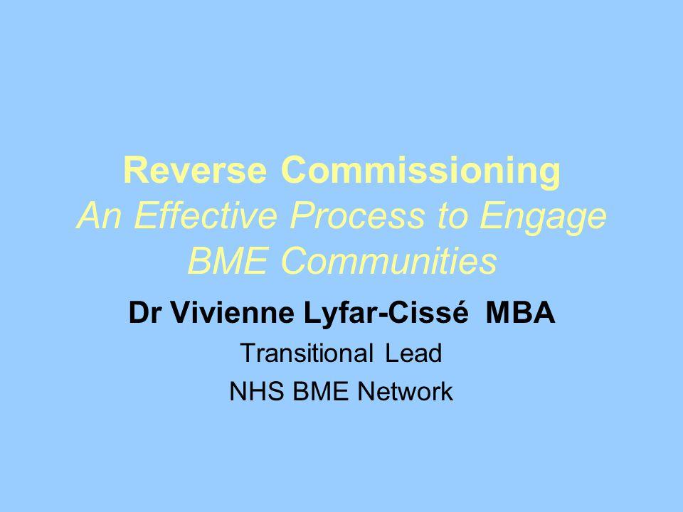 Reverse Commissioning An Effective Process to Engage BME Communities Dr Vivienne Lyfar-Cissé MBA Transitional Lead NHS BME Network