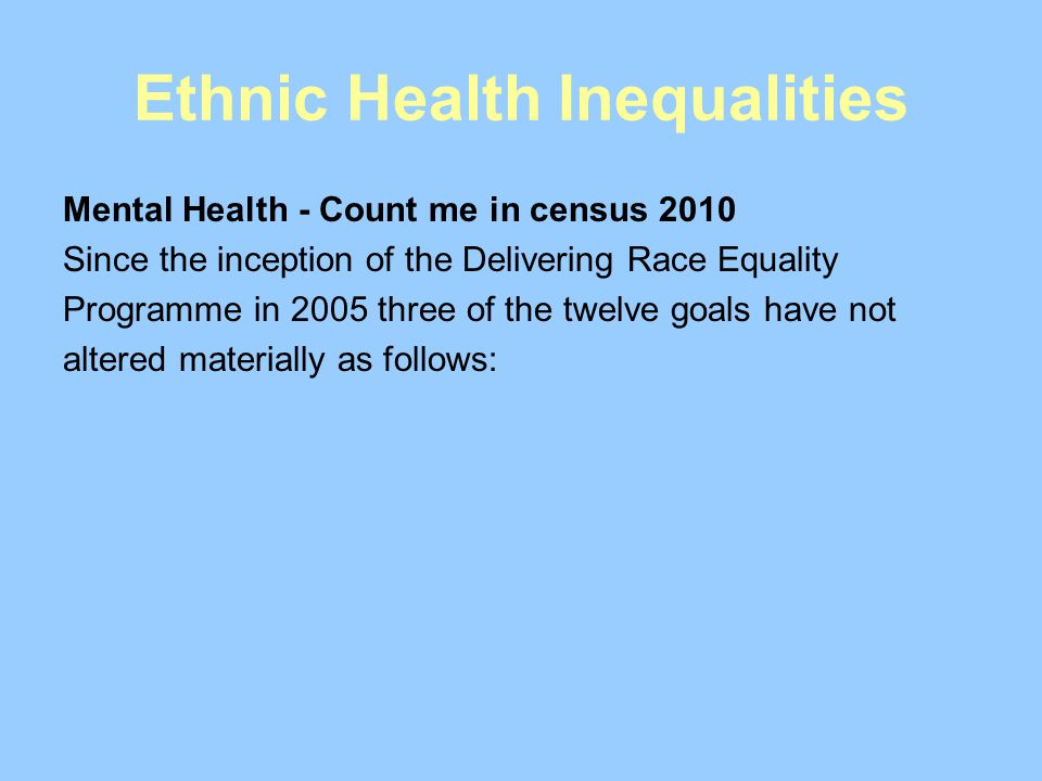 Ethnic Health Inequalities Mental Health - Count me in census 2010 Since the inception of the Delivering Race Equality Programme in 2005 three of the twelve goals have not altered materially as follows: