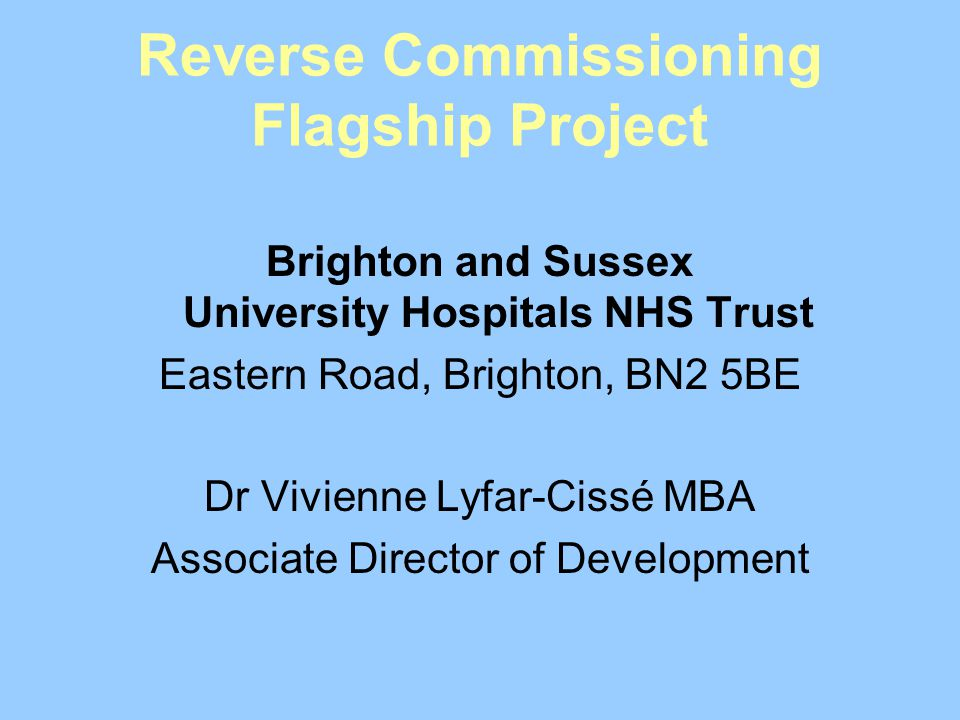 Reverse Commissioning Flagship Project Brighton and Sussex University Hospitals NHS Trust Eastern Road, Brighton, BN2 5BE Dr Vivienne Lyfar-Cissé MBA Associate Director of Development