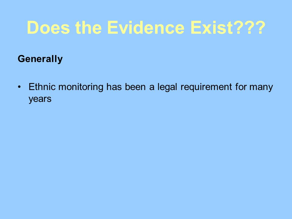 Does the Evidence Exist??? Generally Ethnic monitoring has been a legal requirement for many years