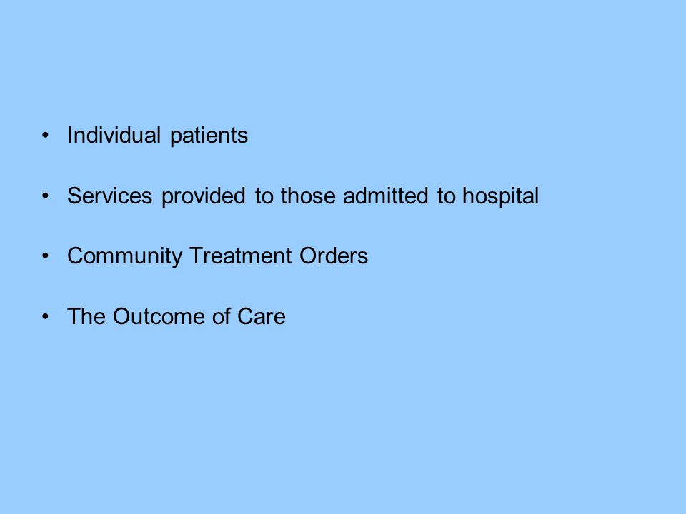 Individual patients Services provided to those admitted to hospital Community Treatment Orders The Outcome of Care