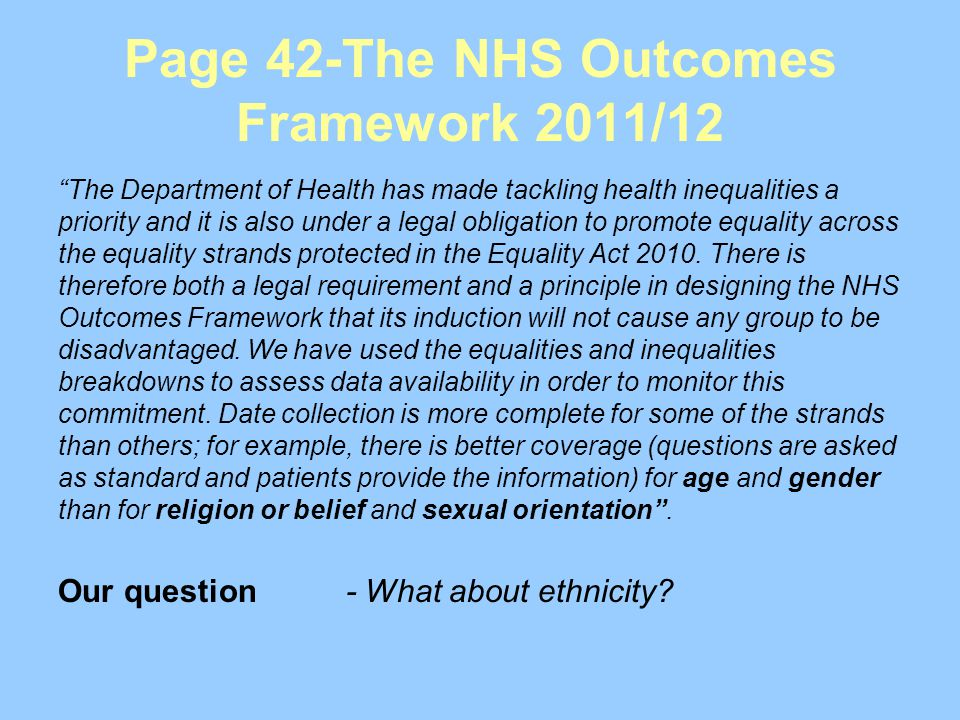 Page 42-The NHS Outcomes Framework 2011/12 The Department of Health has made tackling health inequalities a priority and it is also under a legal obligation to promote equality across the equality strands protected in the Equality Act 2010.