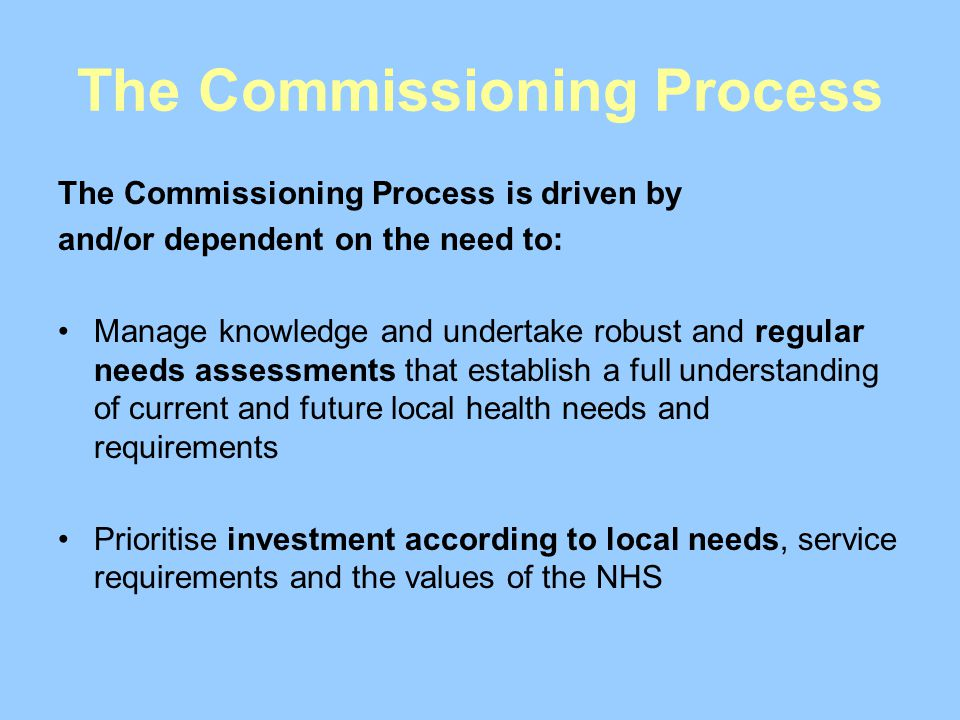 The Commissioning Process The Commissioning Process is driven by and/or dependent on the need to: Manage knowledge and undertake robust and regular needs assessments that establish a full understanding of current and future local health needs and requirements Prioritise investment according to local needs, service requirements and the values of the NHS