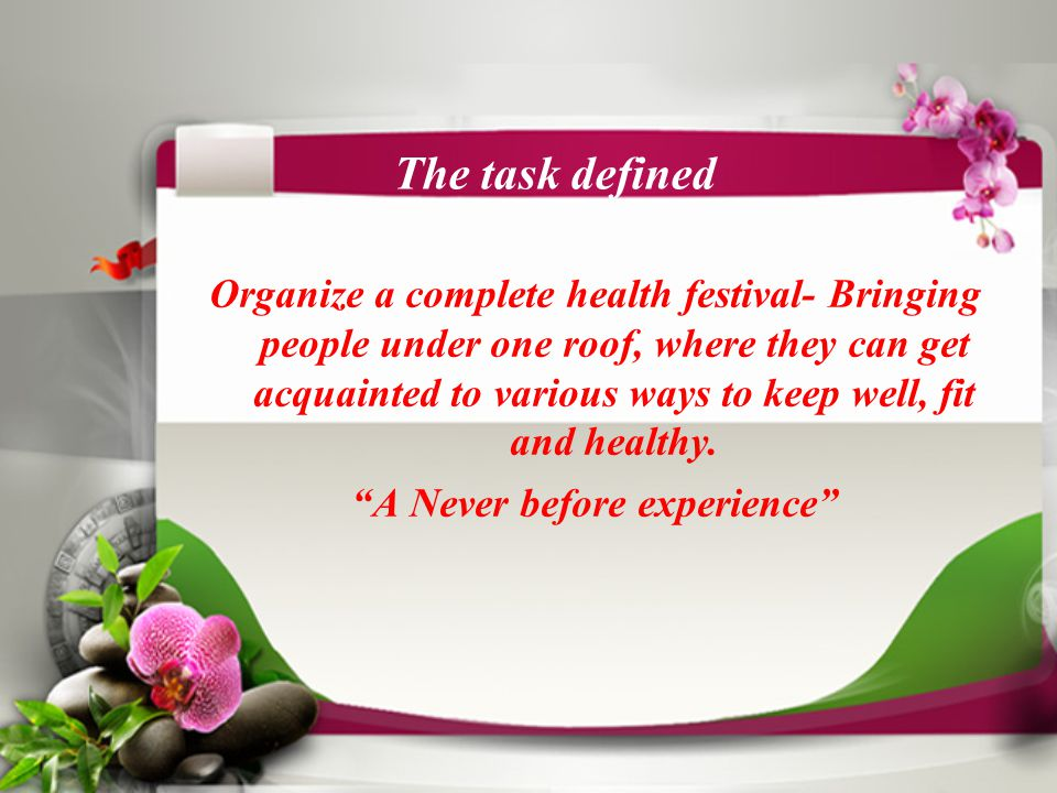 The task defined Organize a complete health festival- Bringing people under one roof, where they can get acquainted to various ways to keep well, fit and healthy.