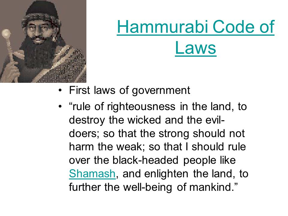 Hammurabi Code of Laws First laws of government rule of righteousness in the land, to destroy the wicked and the evil- doers; so that the strong should not harm the weak; so that I should rule over the black-headed people like Shamash, and enlighten the land, to further the well-being of mankind. Shamash