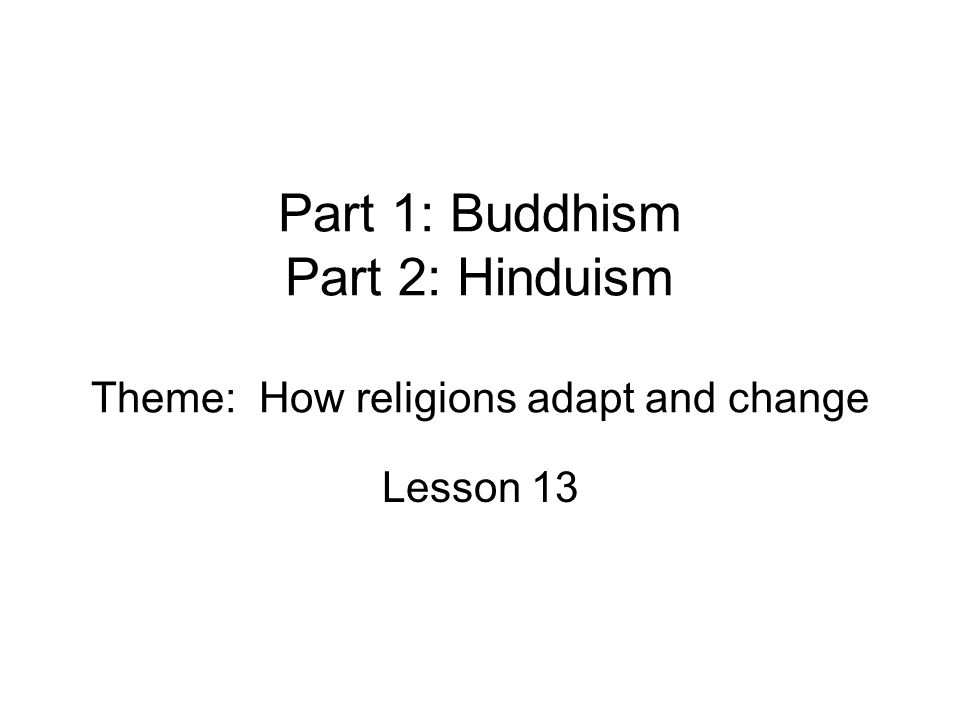 Part 1: Buddhism Part 2: Hinduism Theme: How religions adapt and change Lesson 13