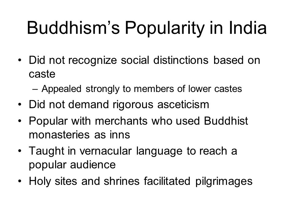 Buddhism's Popularity in India Did not recognize social distinctions based on caste –Appealed strongly to members of lower castes Did not demand rigor