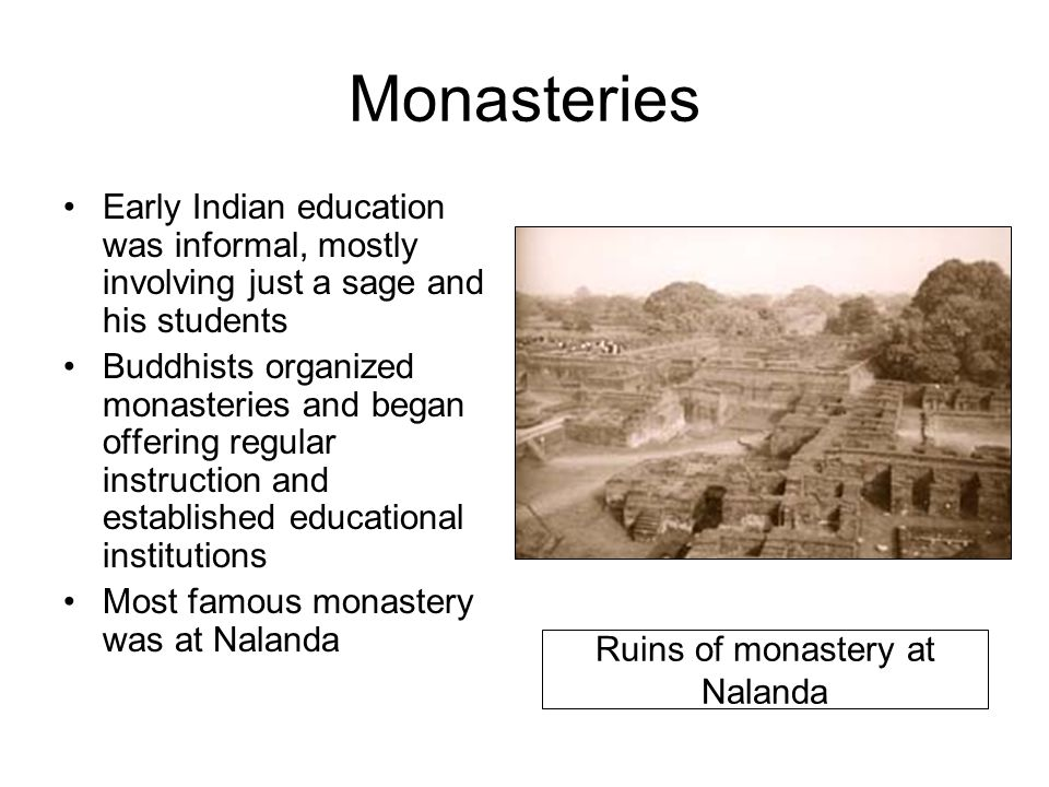 Monasteries Early Indian education was informal, mostly involving just a sage and his students Buddhists organized monasteries and began offering regu