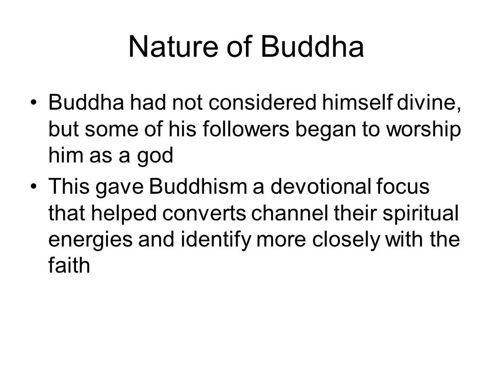 Nature of Buddha Buddha had not considered himself divine, but some of his followers began to worship him as a god This gave Buddhism a devotional foc