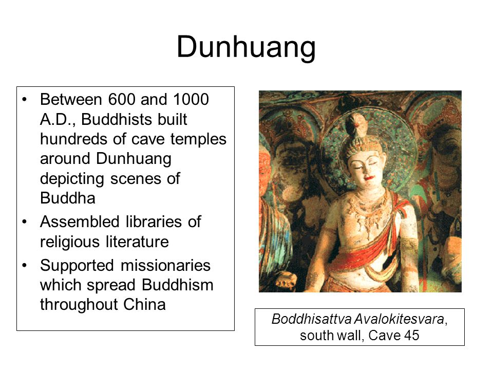 Dunhuang Between 600 and 1000 A.D., Buddhists built hundreds of cave temples around Dunhuang depicting scenes of Buddha Assembled libraries of religio