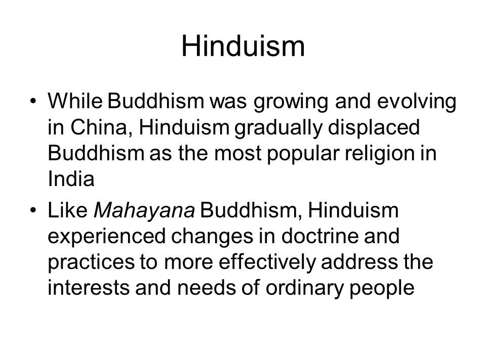 Hinduism While Buddhism was growing and evolving in China, Hinduism gradually displaced Buddhism as the most popular religion in India Like Mahayana B