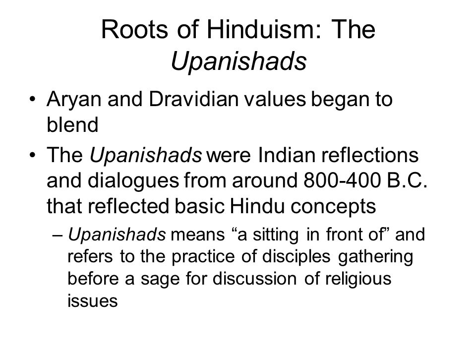 Roots of Hinduism: The Upanishads Aryan and Dravidian values began to blend The Upanishads were Indian reflections and dialogues from around 800-400 B