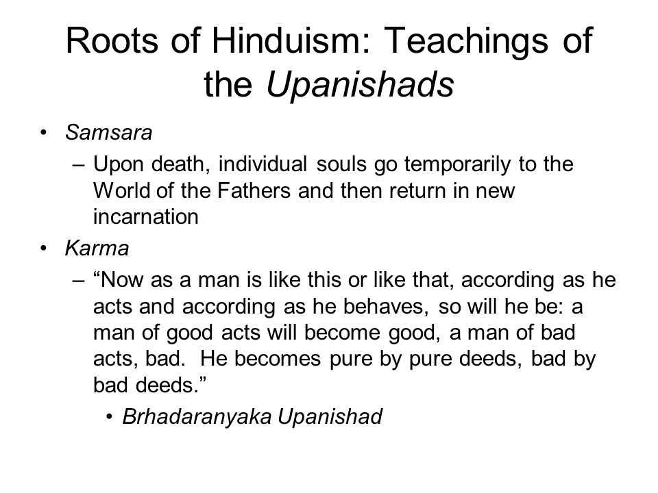 Roots of Hinduism: Teachings of the Upanishads Samsara –Upon death, individual souls go temporarily to the World of the Fathers and then return in new