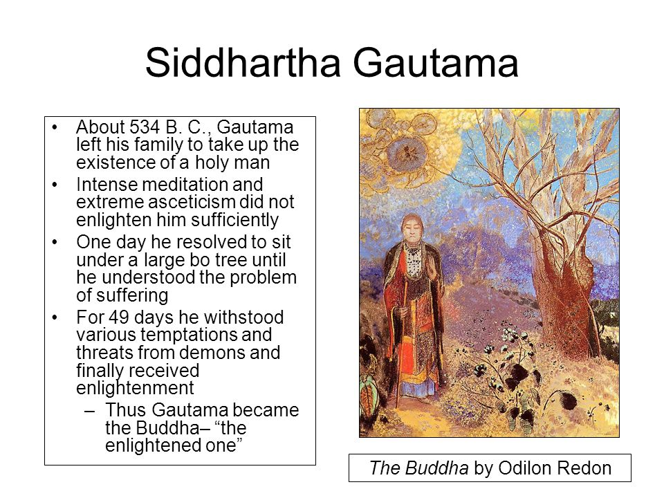 Siddhartha Gautama About 534 B. C., Gautama left his family to take up the existence of a holy man Intense meditation and extreme asceticism did not e