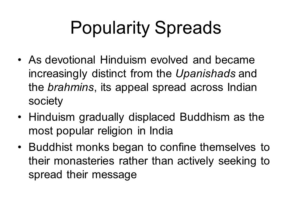 Popularity Spreads As devotional Hinduism evolved and became increasingly distinct from the Upanishads and the brahmins, its appeal spread across Indi