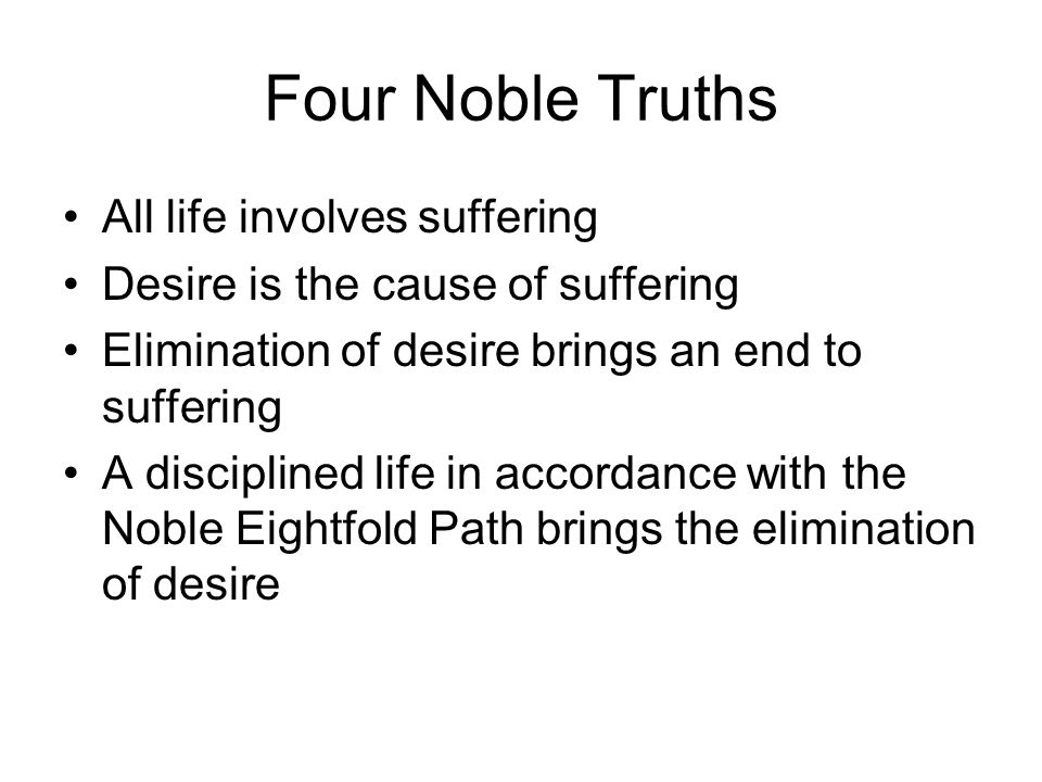 Four Noble Truths All life involves suffering Desire is the cause of suffering Elimination of desire brings an end to suffering A disciplined life in