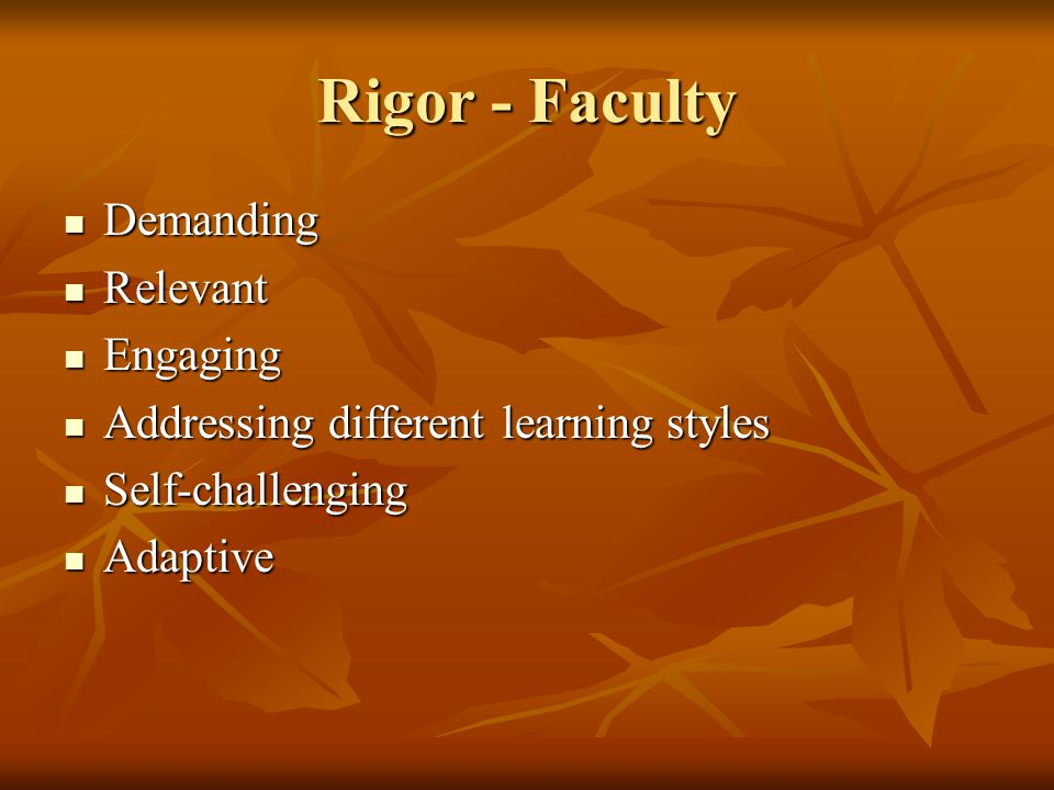 Rigor - Faculty Demanding Demanding Relevant Relevant Engaging Engaging Addressing different learning styles Addressing different learning styles Self