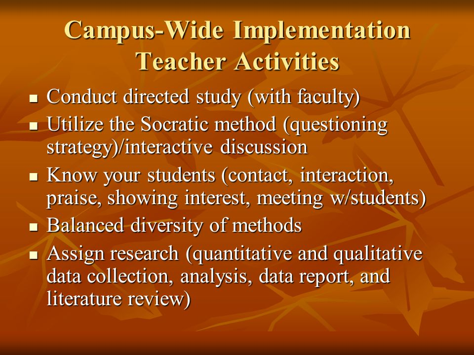 Campus-Wide Implementation Teacher Activities Conduct directed study (with faculty) Conduct directed study (with faculty) Utilize the Socratic method