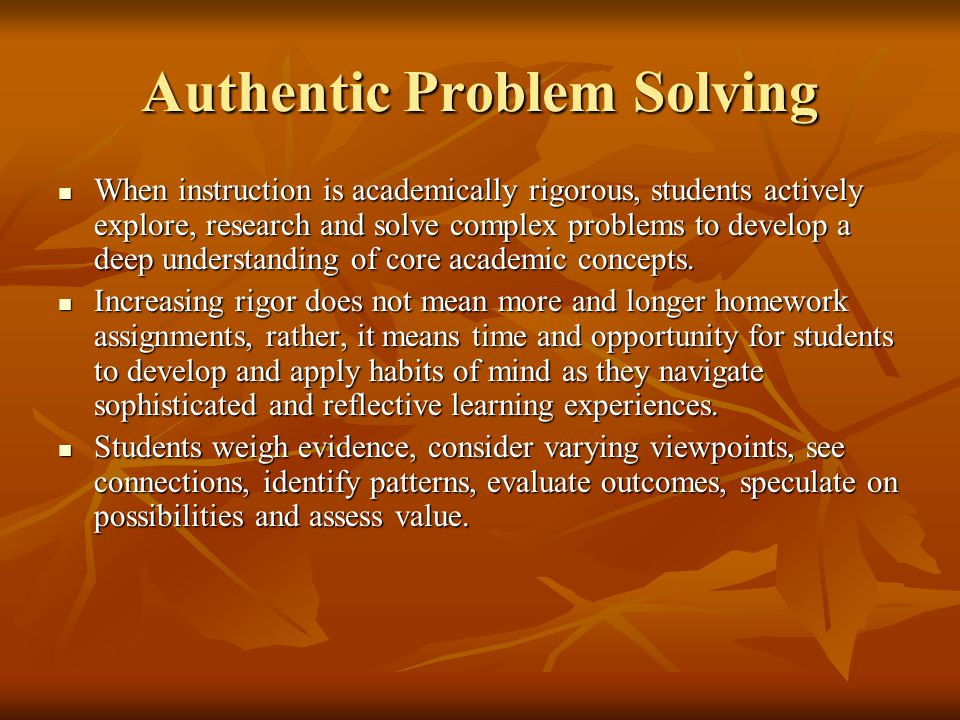 Authentic Problem Solving When instruction is academically rigorous, students actively explore, research and solve complex problems to develop a deep