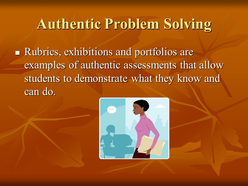 Authentic Problem Solving Rubrics, exhibitions and portfolios are examples of authentic assessments that allow students to demonstrate what they know