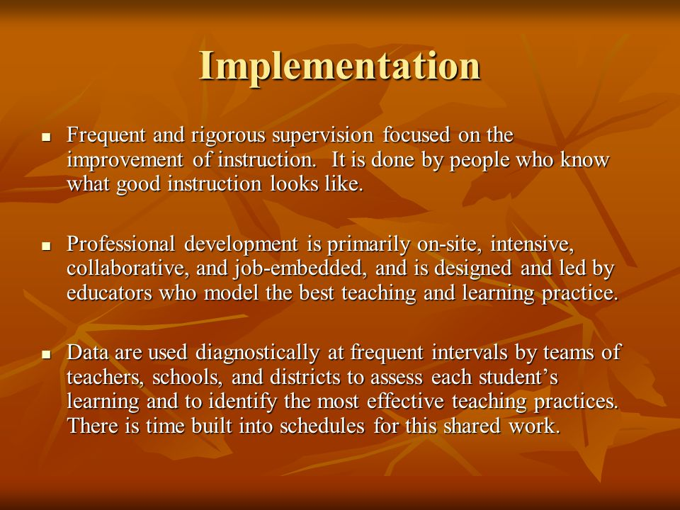 Implementation Frequent and rigorous supervision focused on the improvement of instruction. It is done by people who know what good instruction looks