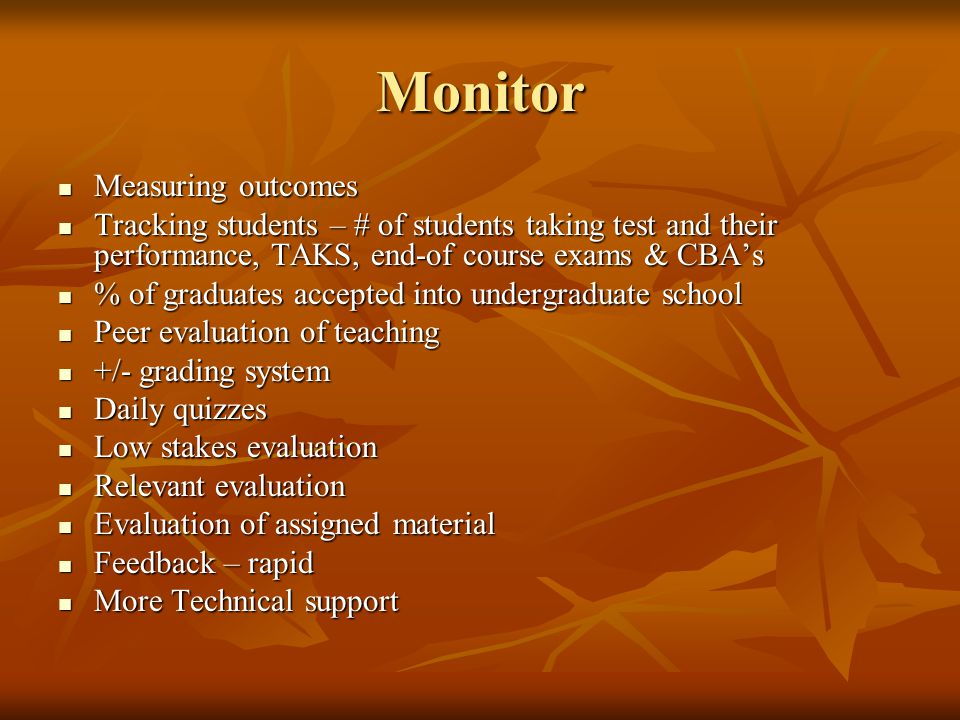 Monitor Measuring outcomes Measuring outcomes Tracking students – # of students taking test and their performance, TAKS, end-of course exams & CBA's T