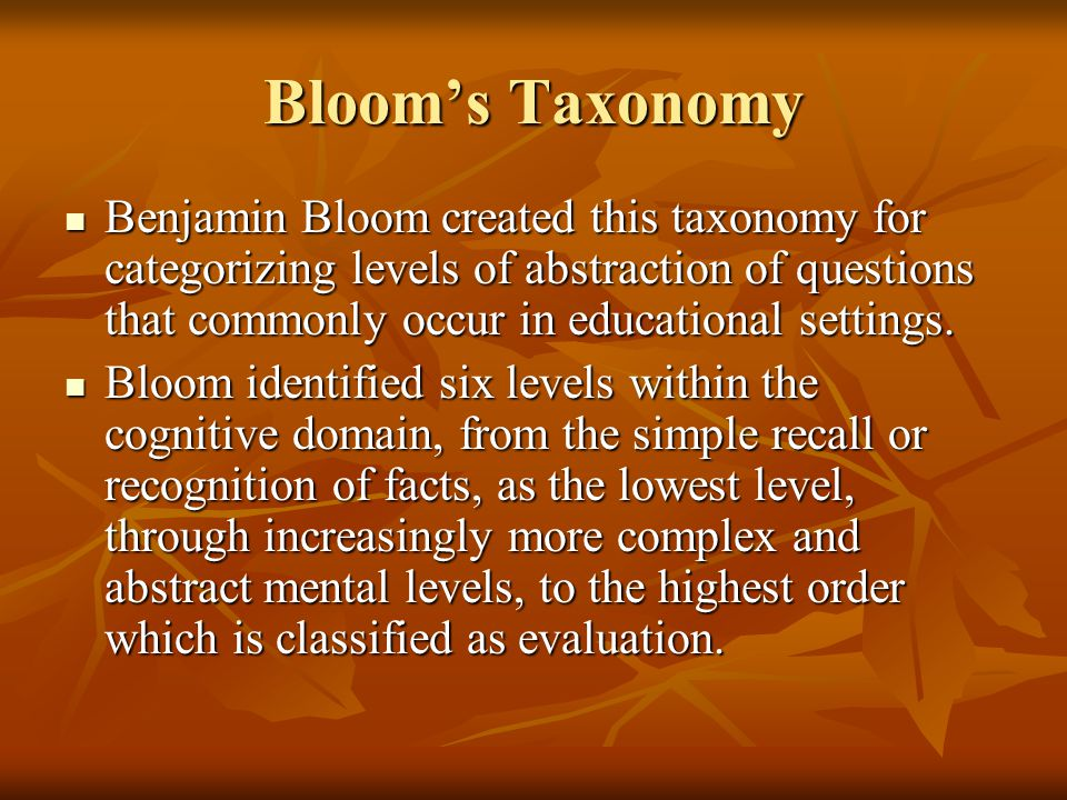 Bloom's Taxonomy Knowledge Skills Demonstrated: Skills Demonstrated: observation and recall of information observation and recall of information knowledge of dates, events, places knowledge of dates, events, places knowledge of major ideas knowledge of major ideas mastery of subject matter mastery of subject matter Question Cues: list, define, tell, describe, identify, show, label, collect, examine, tabulate, quote, name, who, when, where, etc.