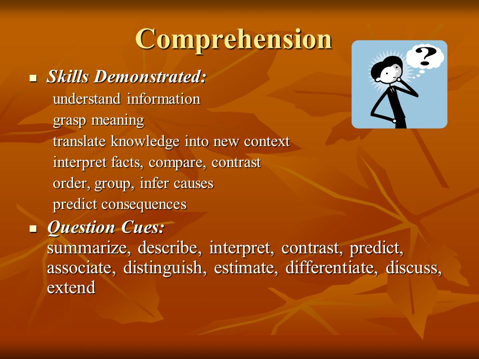 Comprehension Skills Demonstrated: Skills Demonstrated: understand information grasp meaning translate knowledge into new context interpret facts, com