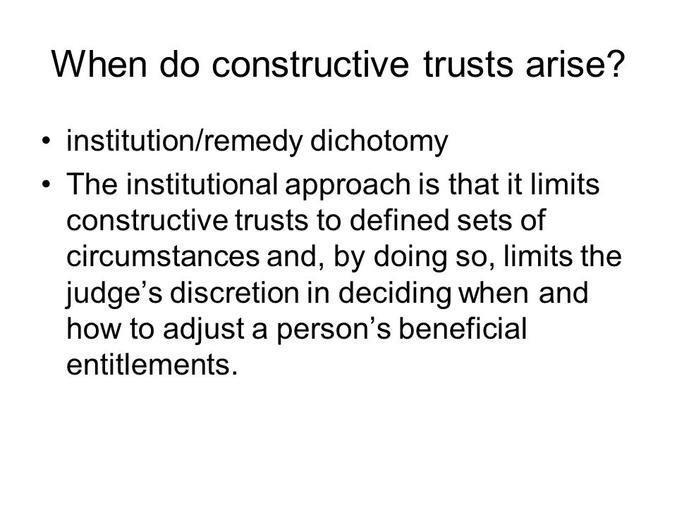 When do constructive trusts arise? institution/remedy dichotomy The institutional approach is that it limits constructive trusts to defined sets of ci