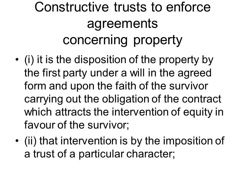 Constructive trusts to enforce agreements concerning property (i) it is the disposition of the property by the first party under a will in the agreed