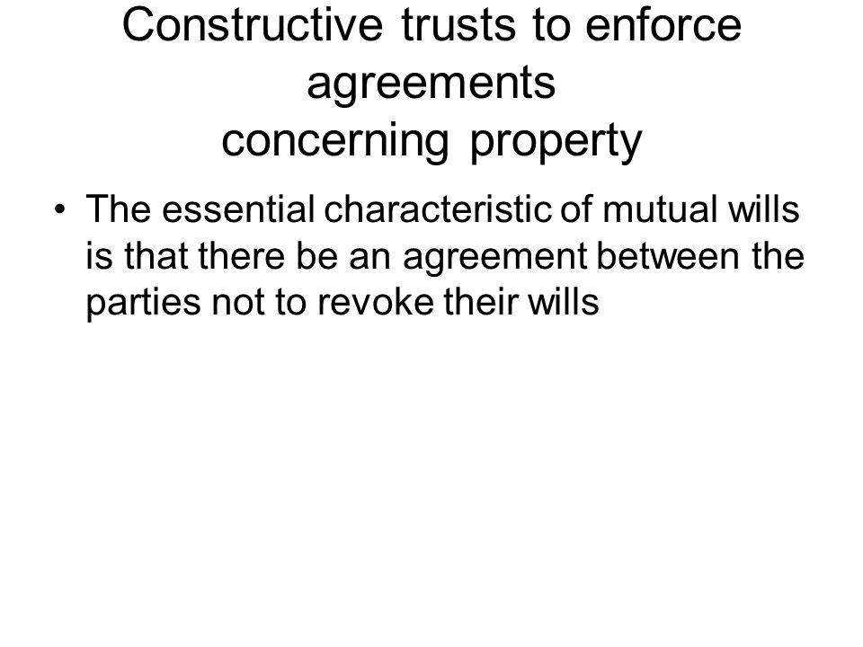 Constructive trusts to enforce agreements concerning property The essential characteristic of mutual wills is that there be an agreement between the p
